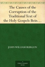 The Causes of the Corruption of the Traditional Text of the Holy Gospels Being the Sequel to The Traditional Text of the Holy Gospels - John William Burgon, Edward Miller