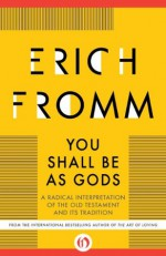You Shall Be As Gods: A Radical Interpretation of the Old Testament and its Tradition - Erich Fromm