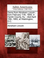 Gems from Abraham Lincoln: Born February 11th, 1809, in Hardin County, KY.: Died April 15th, 1865, at Washington, D.C. - Abraham Lincoln