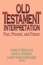 Old Testament Interpretation: Past, Present And Future - James Luther Mays, David L. Petersen, Kent Harold Richards