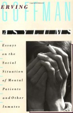 Asylums: Essays on the Social Situation of Mental Patients and Other Inmates - Erving Goffman