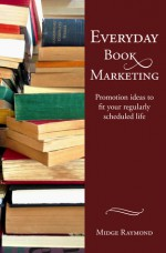 Everyday Book Marketing: Promotion ideas to fit your regularly scheduled life (Everyday Writer Series) - Midge Raymond