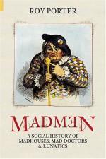Madmen: A Social History of Madhouses, Mad Doctors & Lunatics - Roy Porter