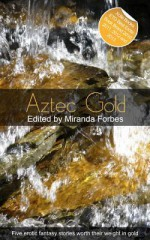 Aztec Gold: A Collection of Five Erotic Stories - Charybdis Childe, Landon Dixon, Jim Baker, Garrett Calcaterra, Miranda Forbes, Elizabeth Cage