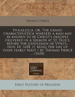 Philallelia, Or, the Grand Characteristick Whereby a Man May Be Known to Be Christ's Disciple Delivered in a Sermon at St. Paul's, Before the Gentlemen of Vvilts., Nov. 10, 1658, It Being the Day of Their Yearly Feast / By Thomas Pierce ... (1658) - Thomas Pierce