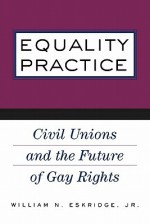 Equality Practice: Civil Unions and the Future of Gay Rights - William N. Eskridge Jr.
