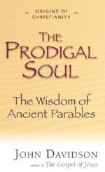 Prodigal Soul: The Wisdom Of Ancient Parables (Origins Of Christianity) - John Davidson