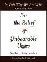 In This Way We Are Wise: A Short Story from For the Relief of Unbearable Urges - Nathan Englander, Paul Michael