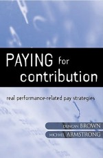 Paying for Contribution: Real Performance-Related Pay Strategies - Michael Armstrong, Duncan Brown