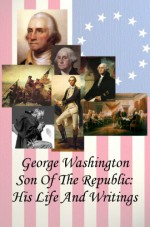 George Washington Son of the Republic: His Life And Writings [Illustrated] (Giants Of The Republic Noble Living And Grand Achievement) - Hamilton Wright Mabie, M.L. Weems, Nathaniel Randolph Snowden, George Washington, Mike Mallek, Paul Gerard, Edward Everett Hale