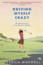 Driving Myself Crazy: Misadventures of a Novice Golfer - Jessica Maxwell