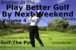 Play Better Golf By Next Weekend Volume 4:The Ultimate Mini-Guide To Golf:The Putt - James Mitchell