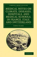 Medical Notes on Climate, Diseases, Hospitals, and Medical Schools, in France, Italy, and Switzerland: Comprising an Inquiry Into the Effects of a Residence in the South of Europe, in Cases of Pulmonary Consumption - James Clark