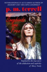 Songbirds Are Free: Inspired by the True Story of the Abduction and Captivity of Mary Neely - P.M. Terrell