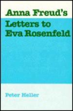 Anna Freud's Letters to Eva Rosenfeld - Peter Niels Heller, Peter Heller, Mary Weigand, Victor Ross, Günther Bittner, Peter Niels Heller