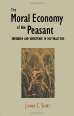 The Moral Economy of the Peasant: Rebellion and Subsistence in Southeast Asia - James C. Scott