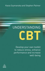 Understanding CBT: Discover the Secrets of Cognitive Behavioural Therapy and Coaching and Enhance Your Workplace Performance - Stephen Palmer, Kasia Szymanska