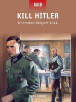 Kill Hitler - Operation Valkyrie 1944 - Neil Short