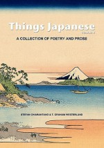 Things Japanese Volume II: A Collection of Poetry and Prose - Stefan Chiarantano, T. Graham Westerlund, Joanne G. Yoshida, Desi Di Nardo, Tanja Cilia, Evan    Guilford-Blake, Yukari Meldrum, Venetia Ghozlan, Lydia Suarez, Olga Snitkova, Ellen Denton, Stephanie Marley, Yumika Takeshita, Kate Baggott, Mary Gilmer, Robert Sibley, Char