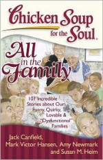 """Chicken Soup for the Soul: All in the Family: 101 Incredible Stories about Our Funny, Quirky, Lovable & """"Dysfunctional"""" Families - Jack Canfield, Mark Victor Hansen, Susan M. Heim, Amy Newmark, J.M. Cornwell, Susan M Heim"""