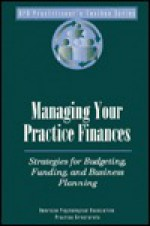 Managing Your Practice Finances: Strategies for Budgeting, Funding & Business Planning - American Psychological Association