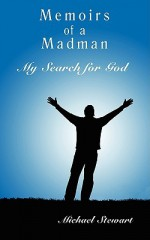 Memoirs of a Madman: My Search for God - Michael Stewart