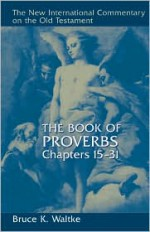 The Book of Proverbs, Chapters 15-31 (New International Commentary on the Old Testament) - Bruce K. Waltke