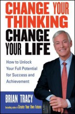 Change Your Thinking, Change Your Life: How to Unlock Your Full Potential for Success and Achievement - Brian Tracy