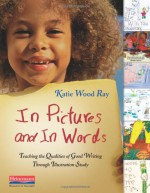 In Pictures and in Words: Teaching the Qualities of Good Writing Through Illustration Study - Katie Wood Ray