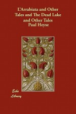 L'Arrabiata and Other Tales and the Dead Lake and Other Tales - Paul von Heyse, Mary Wilson