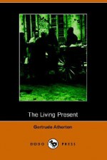 The Living Present (Illustrated Edition) (Dodo Press) - Gertrude Atherton
