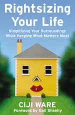 Rightsizing Your Life: Simplifying Your Surroundings While Keeping What Matters Most - Ciji Ware, Gail Sheehy