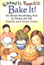 Knead It, Punch It, Bake It!: The Ultimate Breadmaking Book for Parents and Kids - Judith Jones, Evan Jones