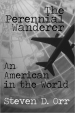 The Perennial Wanderer: An American in the World - Steven D. Orr