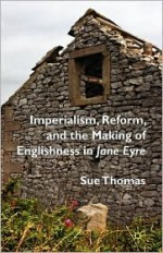 Imperialism, Reform and the Making of Englishness in Jane Eyre - Sue Thomas