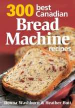 300 Best Canadian Bread Machine Recipes - Donna Washburn, Heather Butt, Mark Shapiro