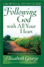 Following God with All Your Heart Growth and Study Guide: Believing and Living God's Plan for You - Elizabeth George