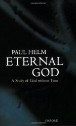 Eternal God: A Study of God without Time - Paul Helm