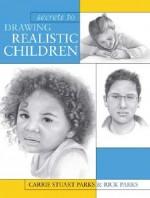 Secrets To Drawing Realistic Children - Carrie Stuart Parks, Rick Parks