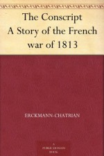 The Conscript A Story of the French war of 1813 - Erckmann-Chatrian