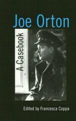 Joe Orton: A Casebook - Francesca Coppa, Muhlenberg College, Kimball King