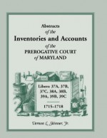 Abstracts Of The Inventories And Accounts Of The Prerogative Court Of Maryland, 1715 1718 Libers 37 A, 37 B, 37 C, 38 A, 38 B, 39 A, 39 B, 39 C - Vernon L. Skinner Jr.