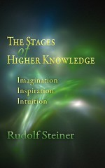 The Stages of Higher Knowledge: Imagination, Inspiration, Intuition - Rudolf Steiner