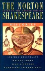 The Norton Shakespeare, Based on the Oxford Edition: Histories - Walter Cohen, Jean E. Howard, Katharine Eisaman Maus, Stephen Greenblatt, William Shakespeare