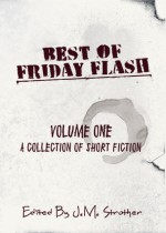 Best of Friday Flash Volume One - J.M. Strother, Lily Mulholland, Donald Conrad, Shannon Esposito, Laura Eno, Christopher Chartrand, Jodi Cleghorn, Amanda Scotney, Tim VanSant, Michelle Dennis Evans, John Wiswell