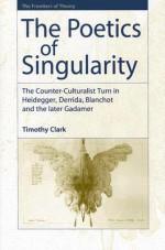 The Poetics of Singularity: The Counter-Culturalist Turn in Heidegger, Derrida, Blanchot, and the Later Gadamer - Timothy Clark