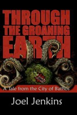 Through the Groaning Earth: A Tale from the City of Bathos - Joel Jenkins, Damon Orrell