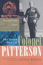 The Seven Lives of Colonel Patterson: How an Irish Lion Hunter Led the Jewish Legion to Victory - Denis Brian