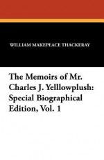 The Memoirs of Mr. Charles J. Yelllowplush: Special Biographical Edition, Vol. 1 - William Makepeace Thackeray, George Cruikshank, Anne Ritchie
