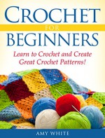 Crochet For Beginners: Learn to Crochet Quickly and Create Great Crochet Patterns! - Amy White